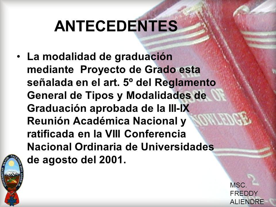 MSC. FREDDY ALIENDRE ANTECEDENTES La modalidad de graduación mediante Proyecto de Grado esta señalada en el art. 5º del Reglamento General de Tipos y