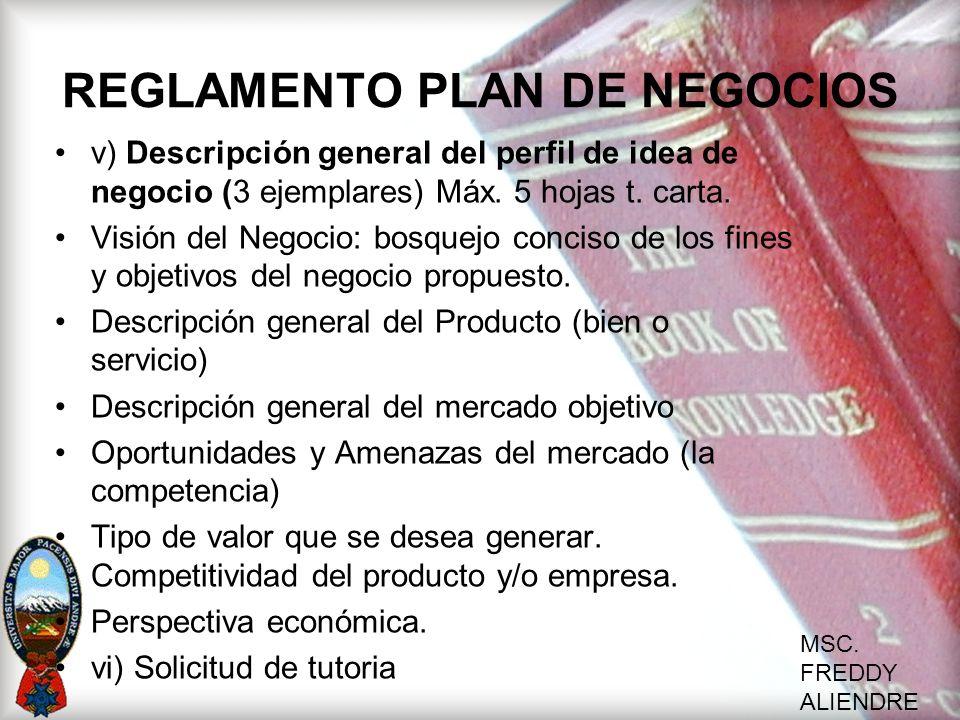 MSC. FREDDY ALIENDRE REGLAMENTO PLAN DE NEGOCIOS v) Descripción general del perfil de idea de negocio (3 ejemplares) Máx. 5 hojas t. carta. Visión del