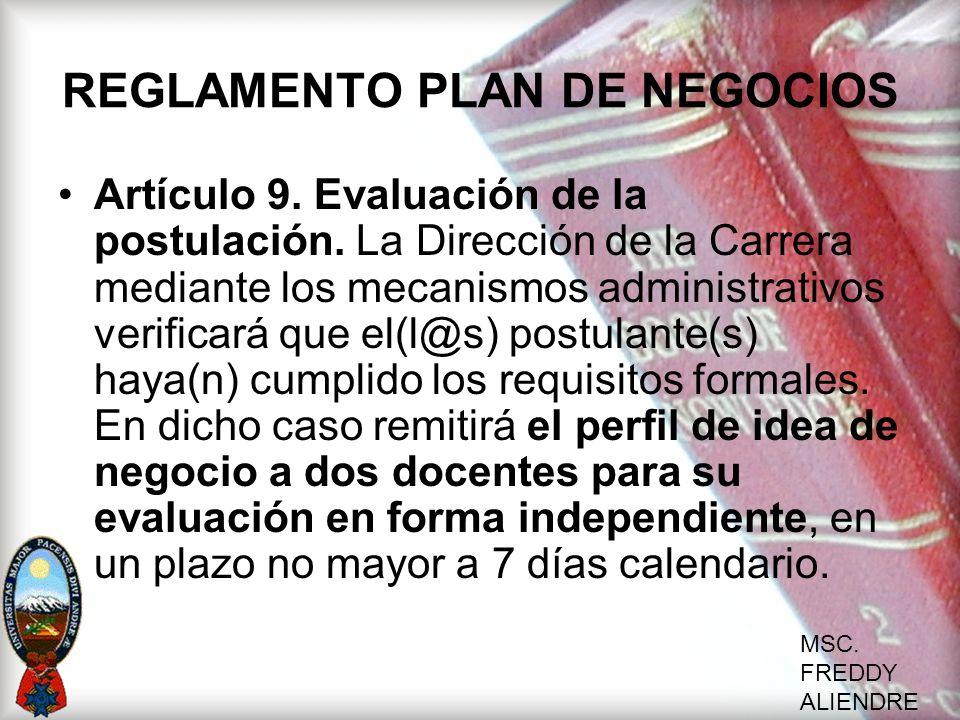 MSC. FREDDY ALIENDRE REGLAMENTO PLAN DE NEGOCIOS Artículo 9. Evaluación de la postulación. La Dirección de la Carrera mediante los mecanismos administ
