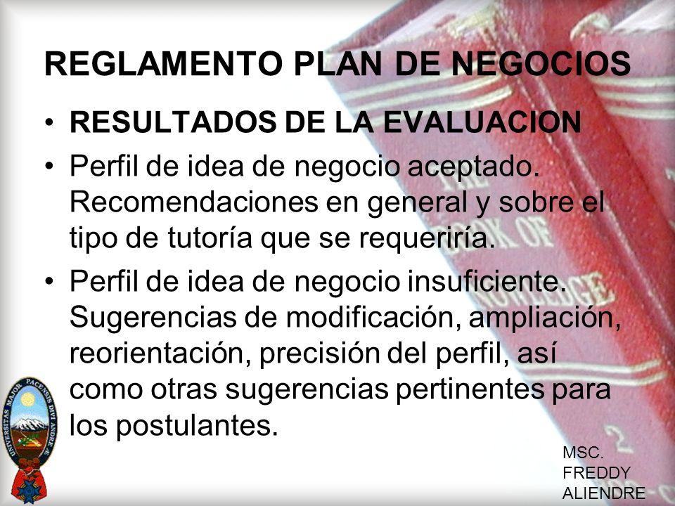 MSC. FREDDY ALIENDRE REGLAMENTO PLAN DE NEGOCIOS RESULTADOS DE LA EVALUACION Perfil de idea de negocio aceptado. Recomendaciones en general y sobre el