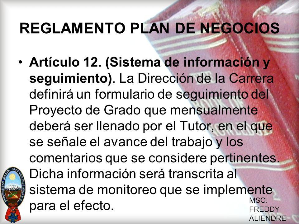 MSC. FREDDY ALIENDRE REGLAMENTO PLAN DE NEGOCIOS Artículo 12. (Sistema de información y seguimiento). La Dirección de la Carrera definirá un formulari