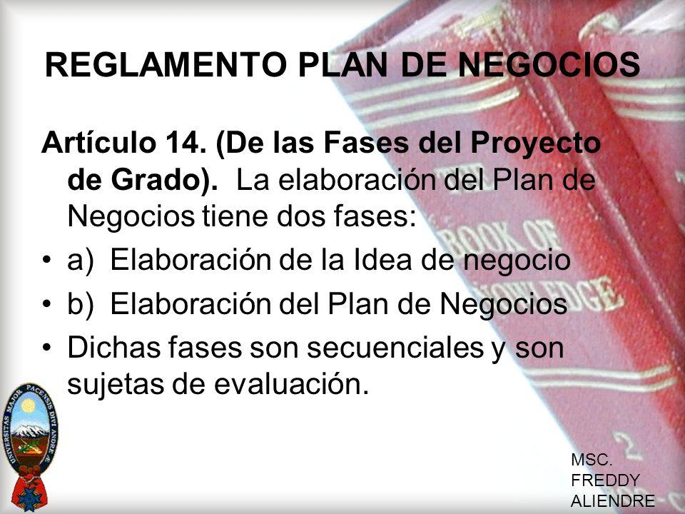 MSC. FREDDY ALIENDRE REGLAMENTO PLAN DE NEGOCIOS Artículo 14. (De las Fases del Proyecto de Grado). La elaboración del Plan de Negocios tiene dos fase