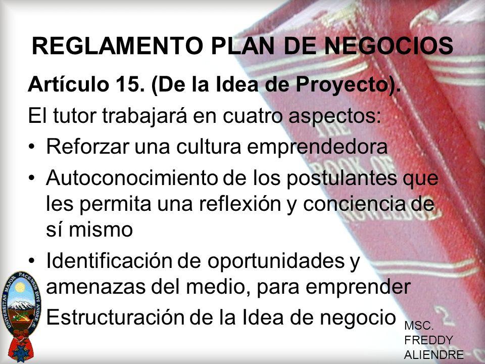 MSC. FREDDY ALIENDRE REGLAMENTO PLAN DE NEGOCIOS Artículo 15. (De la Idea de Proyecto). El tutor trabajará en cuatro aspectos: Reforzar una cultura em
