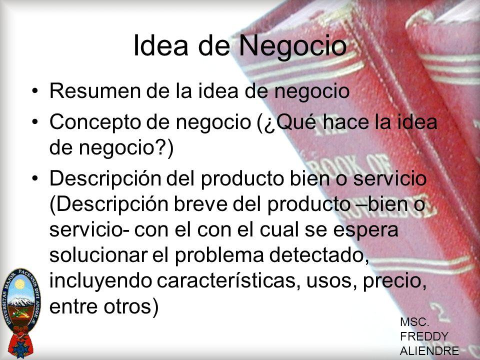 MSC. FREDDY ALIENDRE Idea de Negocio Resumen de la idea de negocio Concepto de negocio (¿Qué hace la idea de negocio?) Descripción del producto bien o