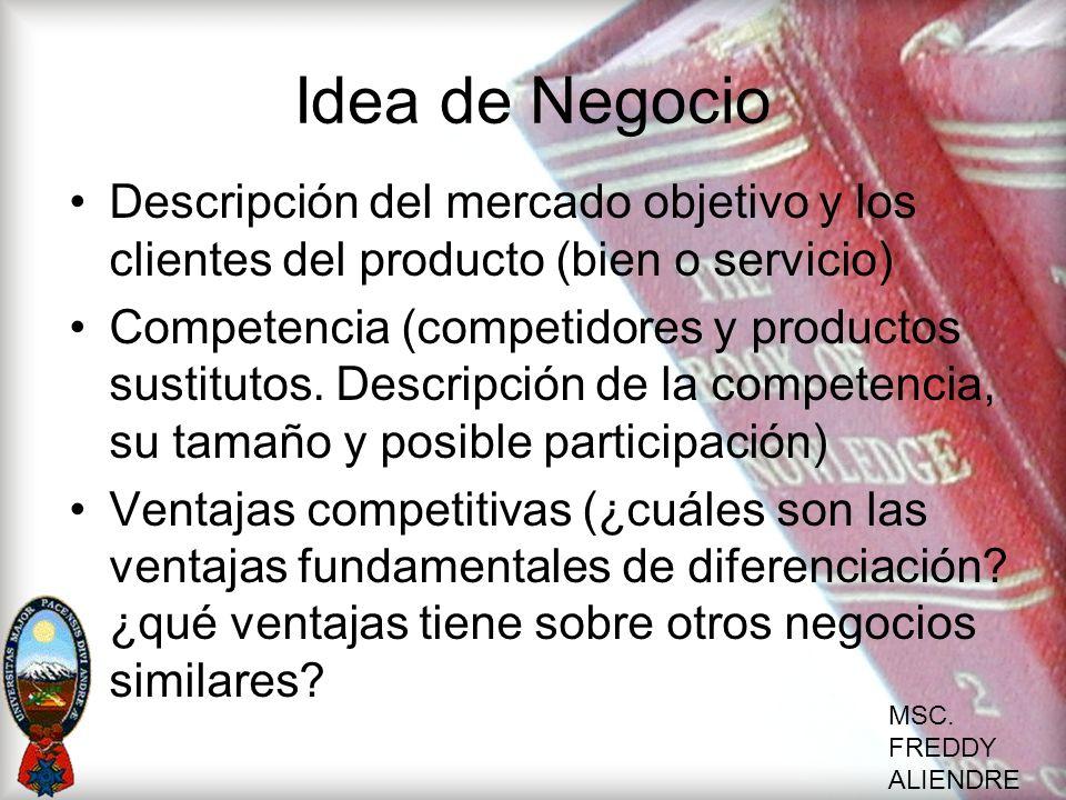 MSC. FREDDY ALIENDRE Idea de Negocio Descripción del mercado objetivo y los clientes del producto (bien o servicio) Competencia (competidores y produc