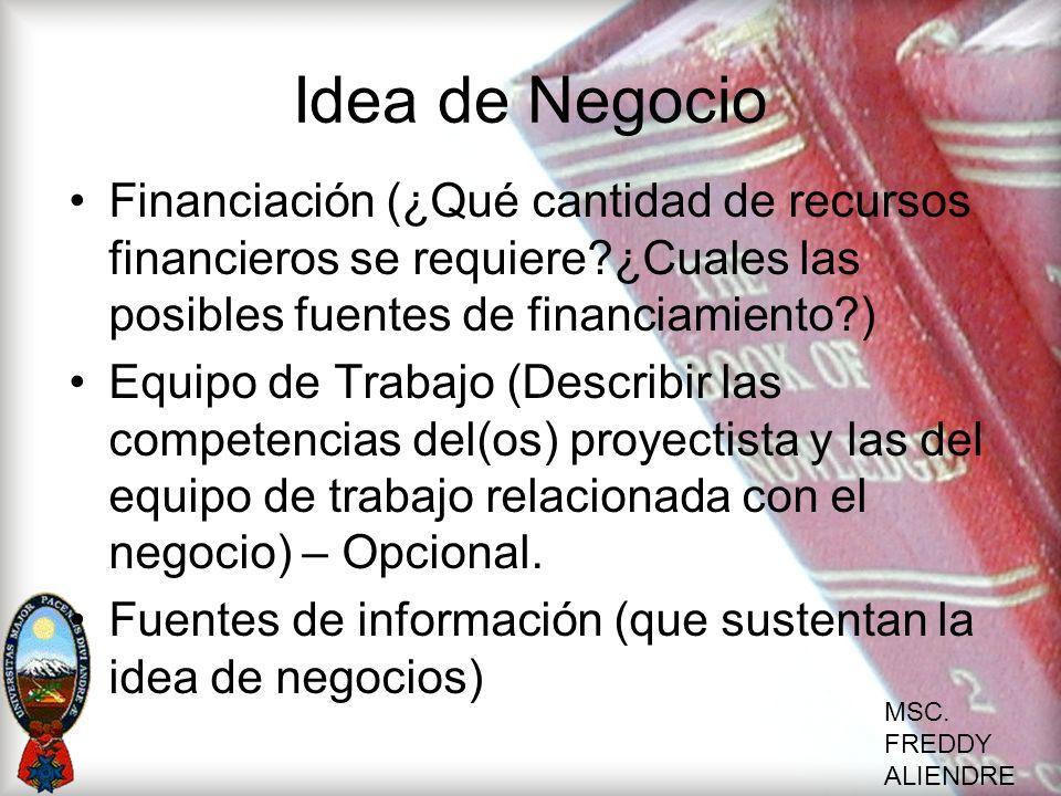 MSC. FREDDY ALIENDRE Idea de Negocio Financiación (¿Qué cantidad de recursos financieros se requiere?¿Cuales las posibles fuentes de financiamiento?)