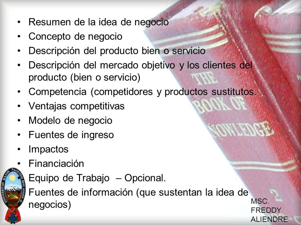 MSC. FREDDY ALIENDRE Resumen de la idea de negocio Concepto de negocio Descripción del producto bien o servicio Descripción del mercado objetivo y los