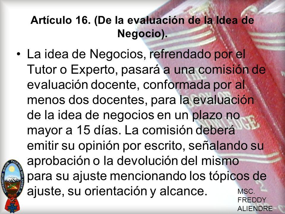 MSC. FREDDY ALIENDRE Artículo 16. (De la evaluación de la Idea de Negocio). La idea de Negocios, refrendado por el Tutor o Experto, pasará a una comis