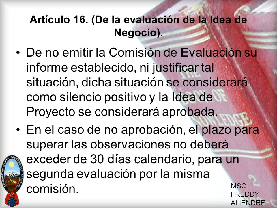 MSC. FREDDY ALIENDRE Artículo 16. (De la evaluación de la Idea de Negocio). De no emitir la Comisión de Evaluación su informe establecido, ni justific