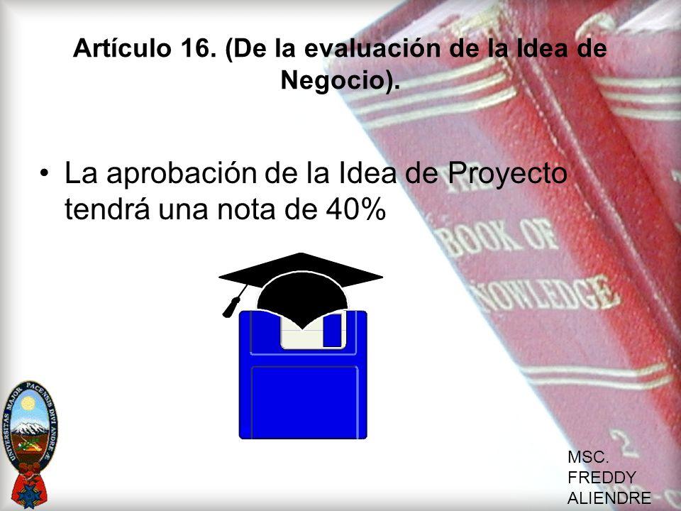 MSC. FREDDY ALIENDRE Artículo 16. (De la evaluación de la Idea de Negocio). La aprobación de la Idea de Proyecto tendrá una nota de 40%