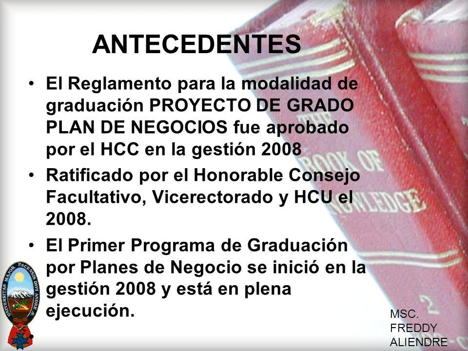MSC. FREDDY ALIENDRE ANTECEDENTES El Reglamento para la modalidad de graduación PROYECTO DE GRADO PLAN DE NEGOCIOS fue aprobado por el HCC en la gesti
