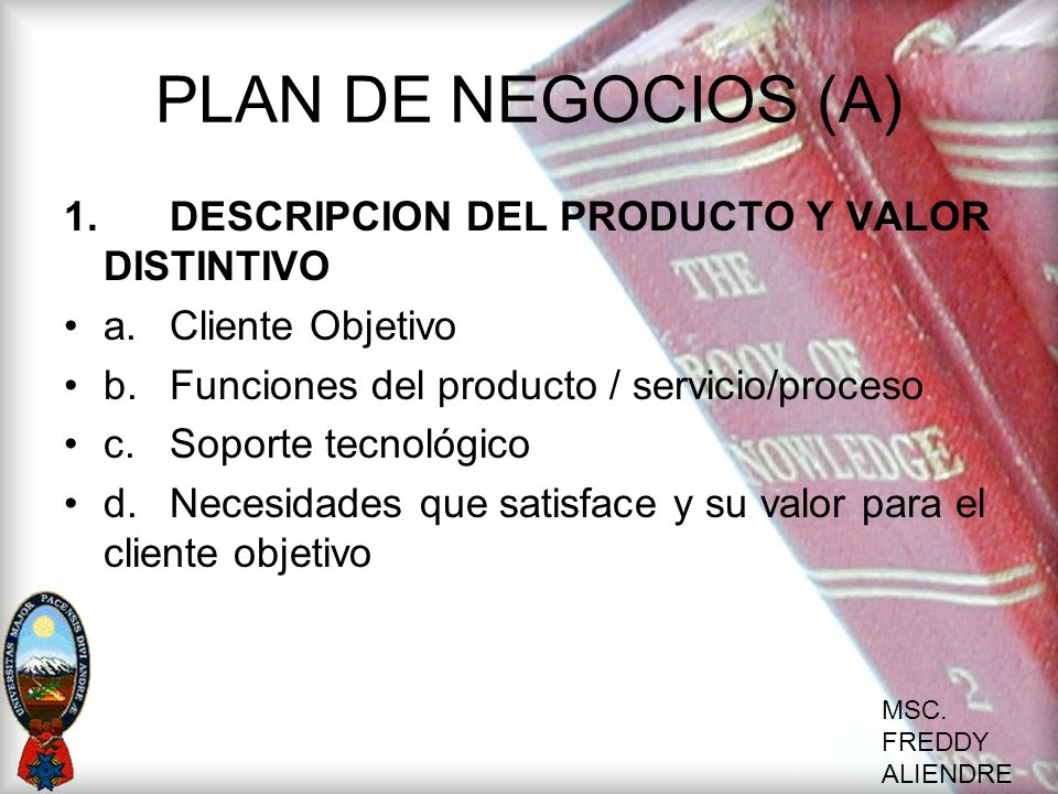MSC. FREDDY ALIENDRE PLAN DE NEGOCIOS (A) 1. DESCRIPCION DEL PRODUCTO Y VALOR DISTINTIVO a. Cliente Objetivo b.Funciones del producto / servicio/proce