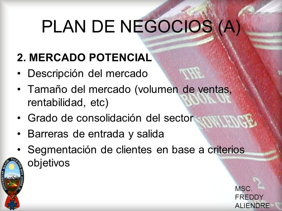 MSC. FREDDY ALIENDRE PLAN DE NEGOCIOS (A) 2. MERCADO POTENCIAL Descripción del mercado Tamaño del mercado (volumen de ventas, rentabilidad, etc) Grado