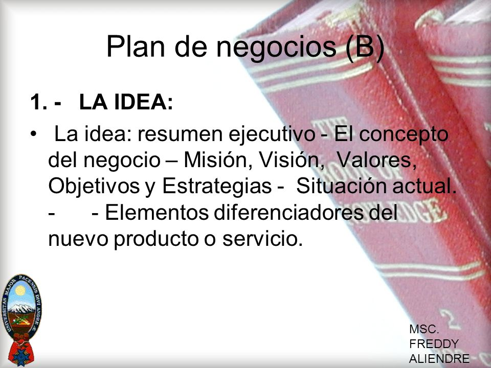 MSC. FREDDY ALIENDRE Plan de negocios (B) 1. -LA IDEA: La idea: resumen ejecutivo - El concepto del negocio – Misión, Visión, Valores, Objetivos y Est