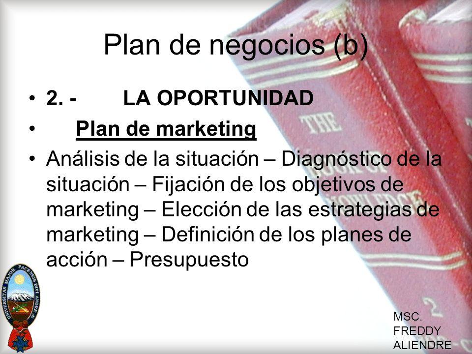 MSC. FREDDY ALIENDRE Plan de negocios (b) 2. -LA OPORTUNIDAD Plan de marketing Análisis de la situación – Diagnóstico de la situación – Fijación de lo