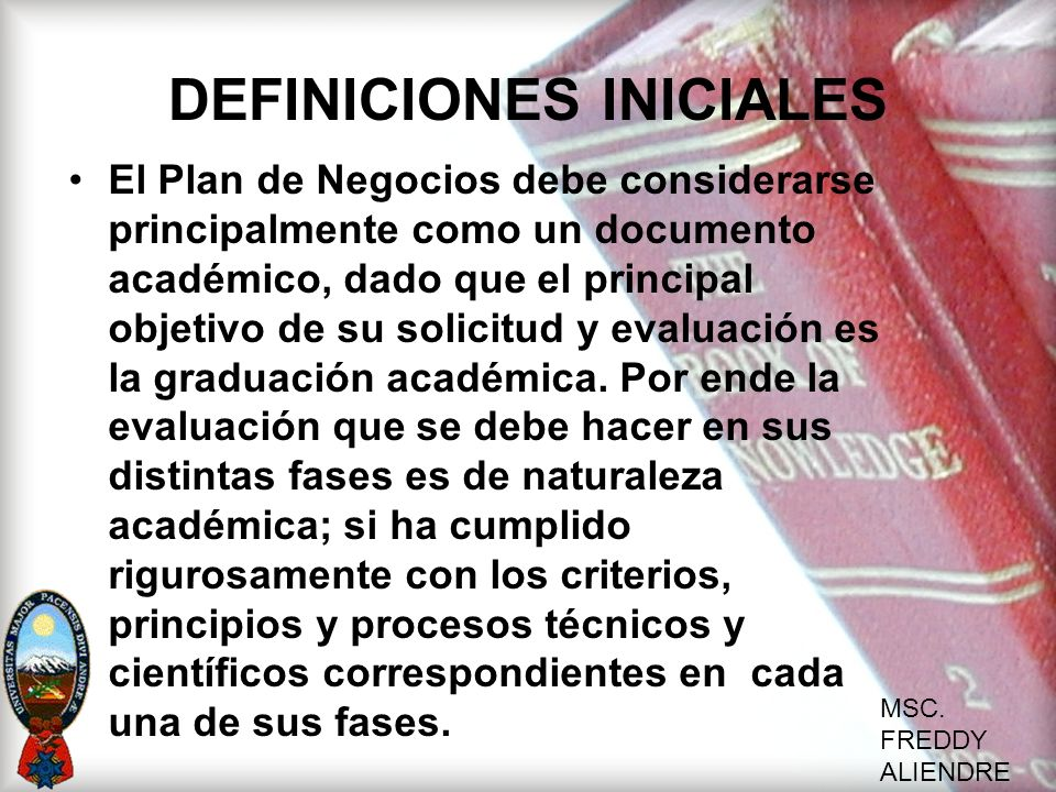 MSC. FREDDY ALIENDRE DEFINICIONES INICIALES El Plan de Negocios debe considerarse principalmente como un documento académico, dado que el principal ob