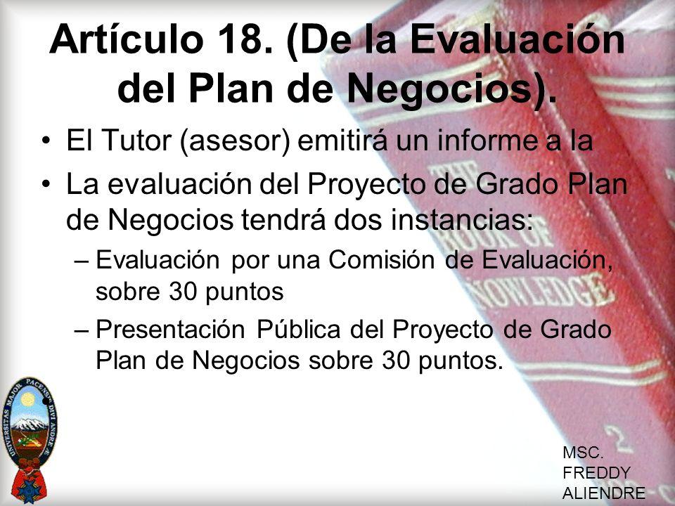 MSC. FREDDY ALIENDRE Artículo 18. (De la Evaluación del Plan de Negocios). El Tutor (asesor) emitirá un informe a la La evaluación del Proyecto de Gra