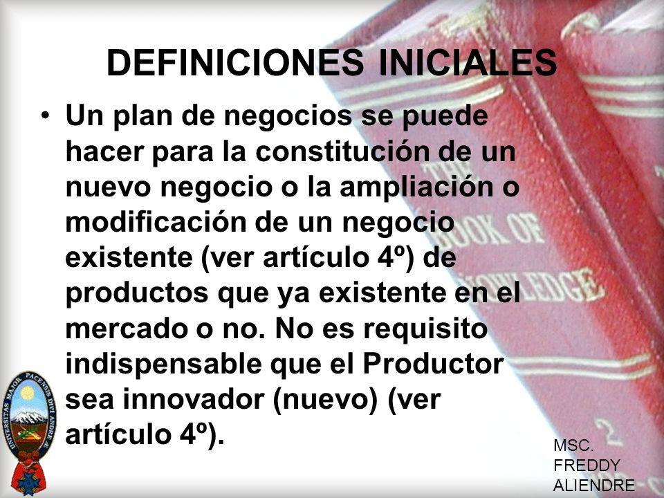 MSC. FREDDY ALIENDRE DEFINICIONES INICIALES Un plan de negocios se puede hacer para la constitución de un nuevo negocio o la ampliación o modificación