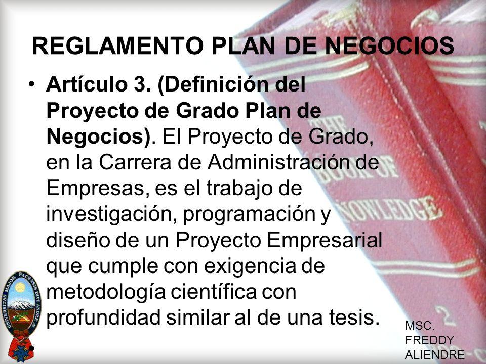 MSC. FREDDY ALIENDRE REGLAMENTO PLAN DE NEGOCIOS Artículo 3. (Definición del Proyecto de Grado Plan de Negocios). El Proyecto de Grado, en la Carrera