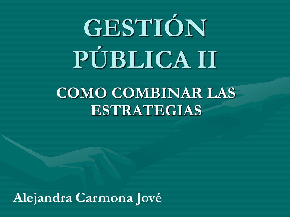 GESTIÓN PÚBLICA II COMO COMBINAR LAS ESTRATEGIAS Alejandra Carmona Jové
