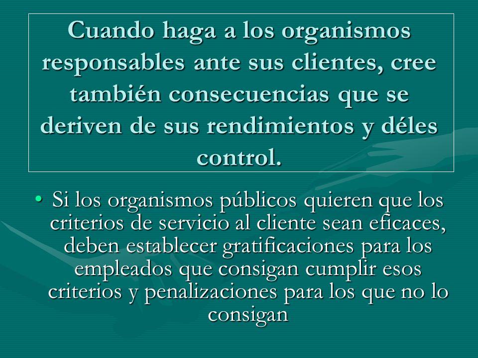 Cuando haga a los organismos responsables ante sus clientes, cree también consecuencias que se deriven de sus rendimientos y déles control.