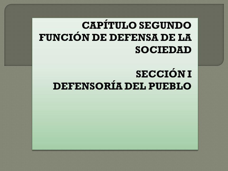 CAPÍTULO SEGUNDO FUNCIÓN DE DEFENSA DE LA SOCIEDAD SECCIÓN I DEFENSORÍA DEL PUEBLO CAPÍTULO SEGUNDO FUNCIÓN DE DEFENSA DE LA SOCIEDAD SECCIÓN I DEFENS