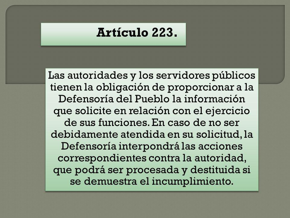 Artículo 223. Las autoridades y los servidores públicos tienen la obligación de proporcionar a la Defensoría del Pueblo la información que solicite en