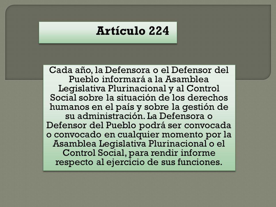 Artículo 224 Cada año, la Defensora o el Defensor del Pueblo informará a la Asamblea Legislativa Plurinacional y al Control Social sobre la situación