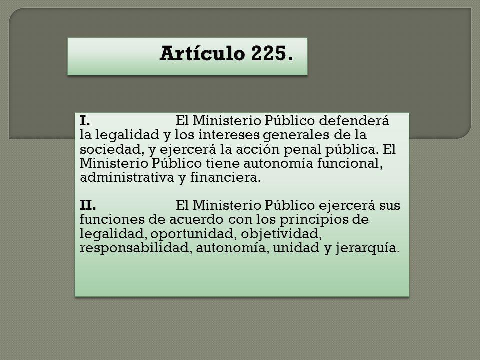 Artículo 225. I. El Ministerio Público defenderá la legalidad y los intereses generales de la sociedad, y ejercerá la acción penal pública. El Ministe