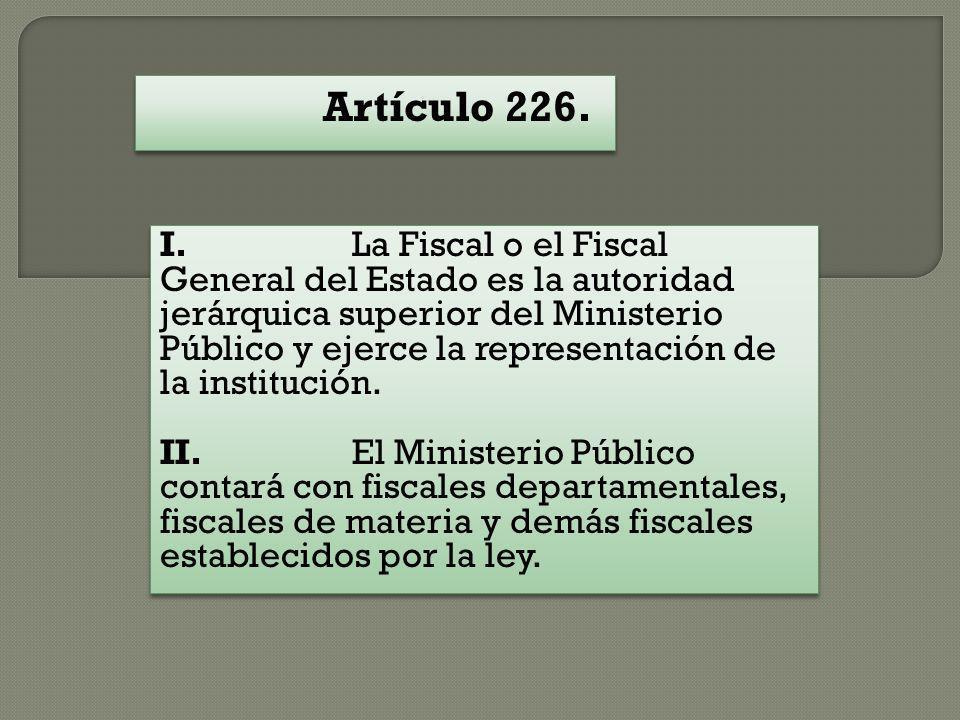 Artículo 226. I. La Fiscal o el Fiscal General del Estado es la autoridad jerárquica superior del Ministerio Público y ejerce la representación de la