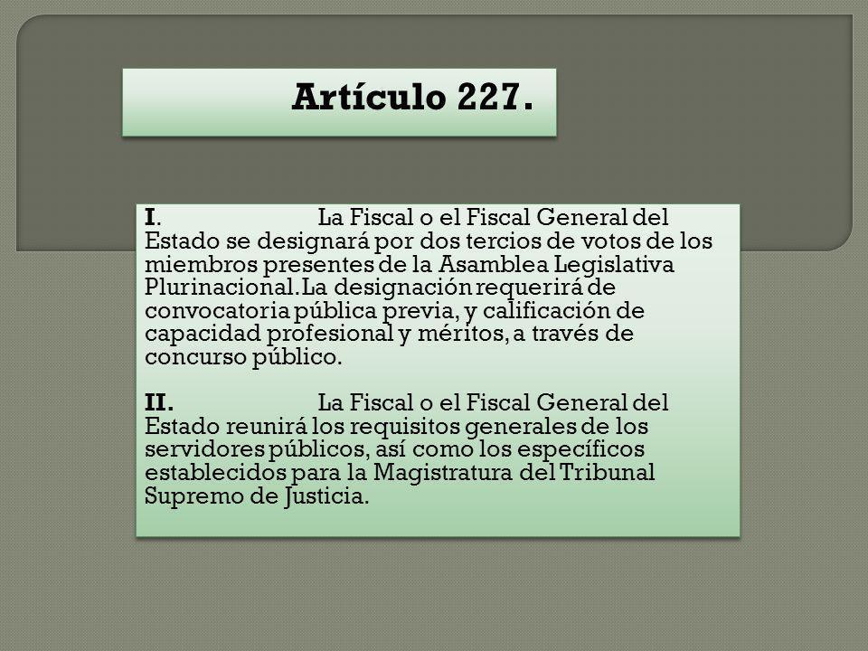 Artículo 227. I. La Fiscal o el Fiscal General del Estado se designará por dos tercios de votos de los miembros presentes de la Asamblea Legislativa P
