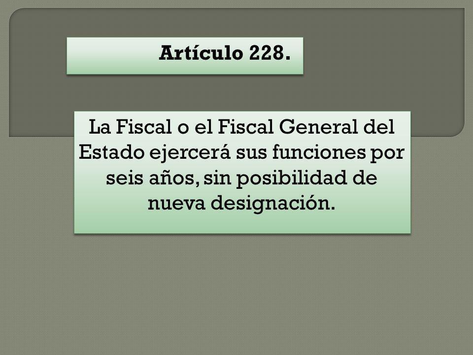 Artículo 228. La Fiscal o el Fiscal General del Estado ejercerá sus funciones por seis años, sin posibilidad de nueva designación.