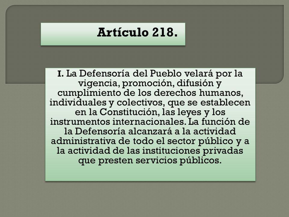 Artículo 218. I. La Defensoría del Pueblo velará por la vigencia, promoción, difusión y cumplimiento de los derechos humanos, individuales y colectivo