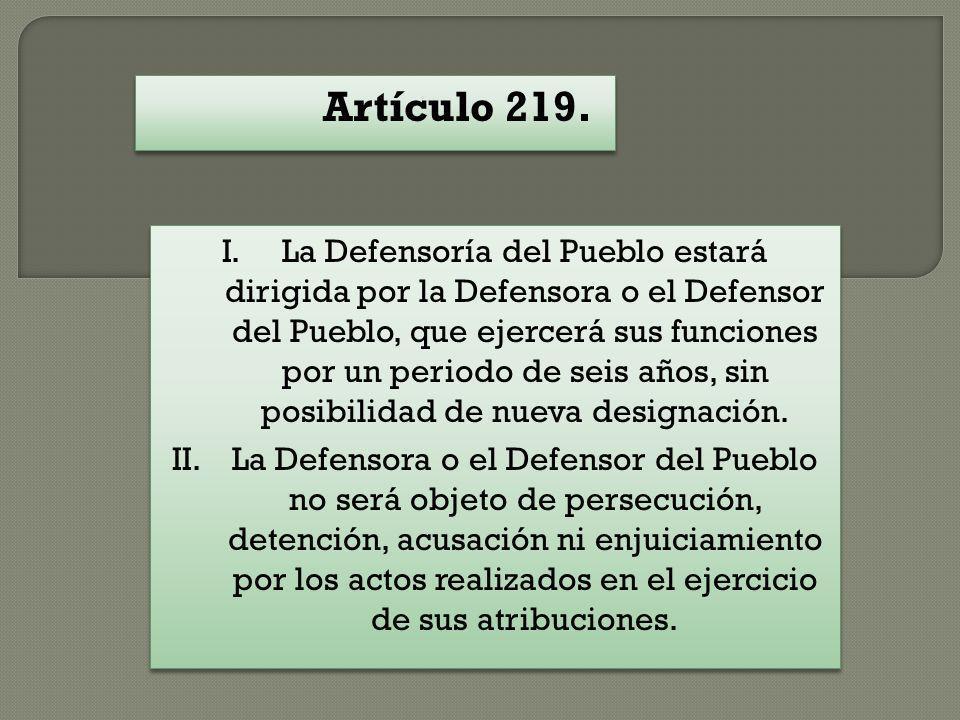 Artículo 219. I.La Defensoría del Pueblo estará dirigida por la Defensora o el Defensor del Pueblo, que ejercerá sus funciones por un periodo de seis