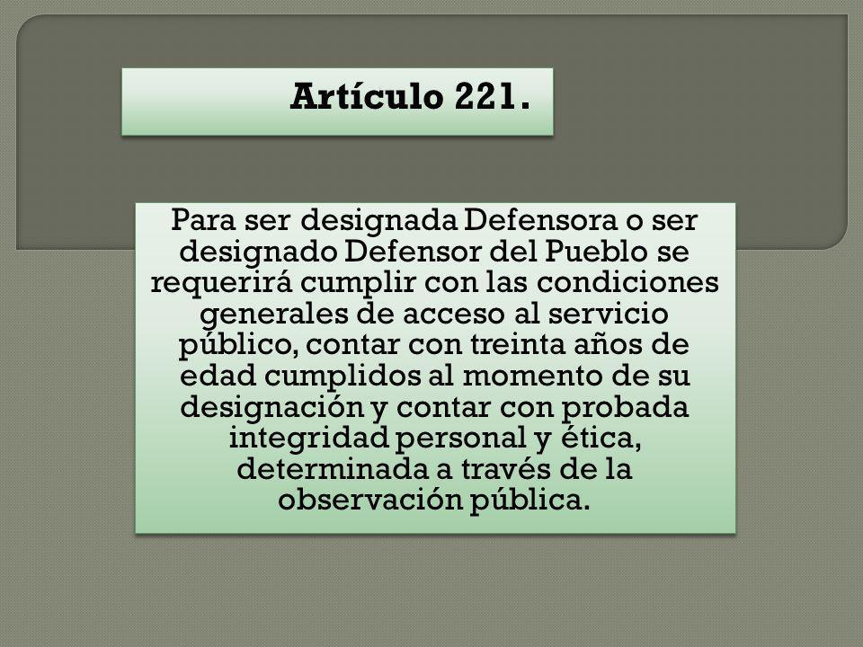 Artículo 221. Para ser designada Defensora o ser designado Defensor del Pueblo se requerirá cumplir con las condiciones generales de acceso al servici