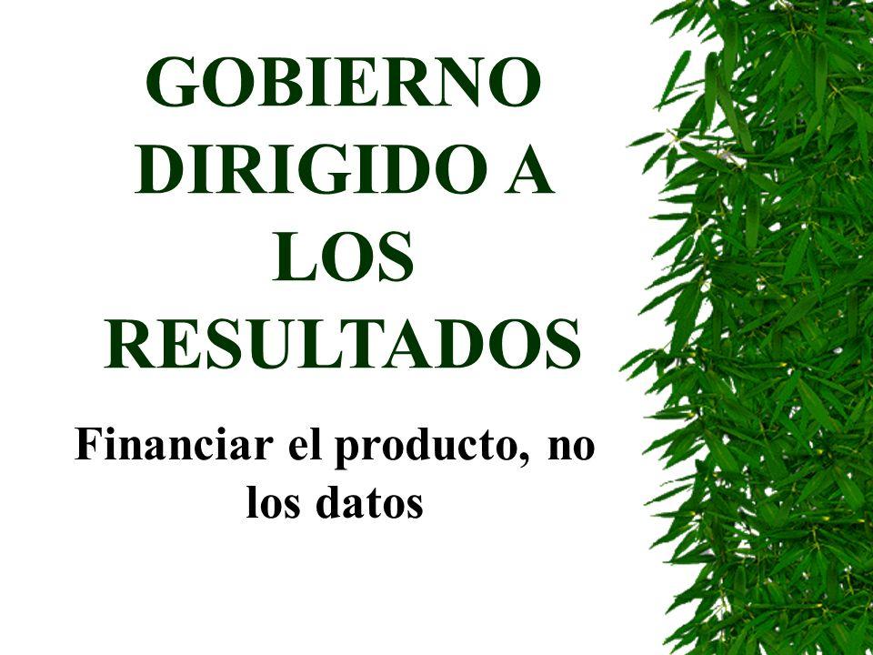 GOBIERNO DIRIGIDO A LOS RESULTADOS Financiar el producto, no los datos