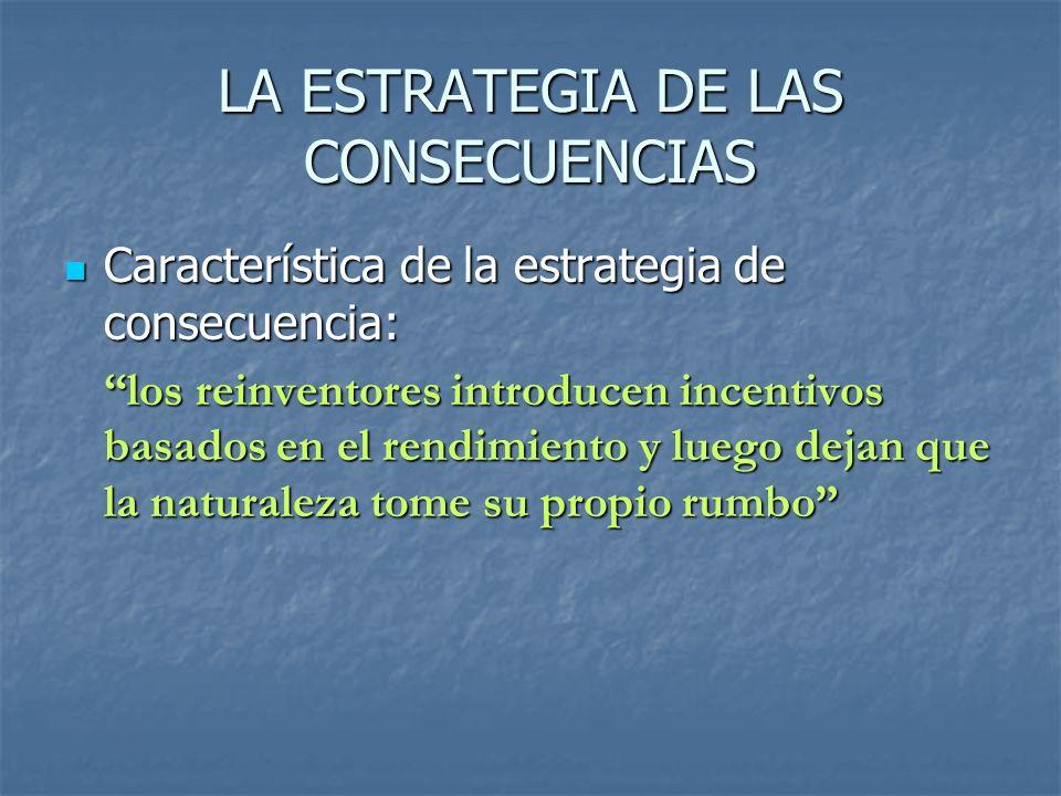 LA ESTRATEGIA DE LAS CONSECUENCIAS Característica de la estrategia de consecuencia: Característica de la estrategia de consecuencia: los reinventores introducen incentivos basados en el rendimiento y luego dejan que la naturaleza tome su propio rumbo