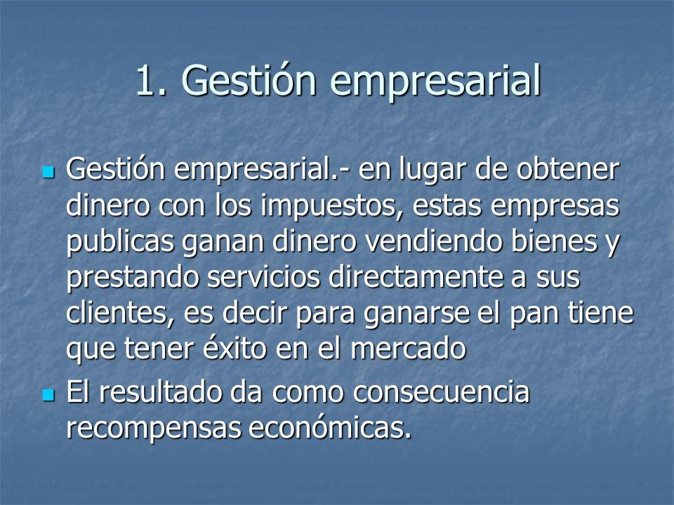 1. Gestión empresarial Gestión empresarial.- en lugar de obtener dinero con los impuestos, estas empresas publicas ganan dinero vendiendo bienes y pre