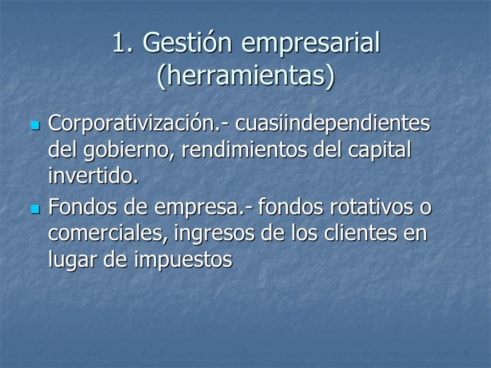 1. Gestión empresarial (herramientas) Corporativización.- cuasiindependientes del gobierno, rendimientos del capital invertido. Corporativización.- cu