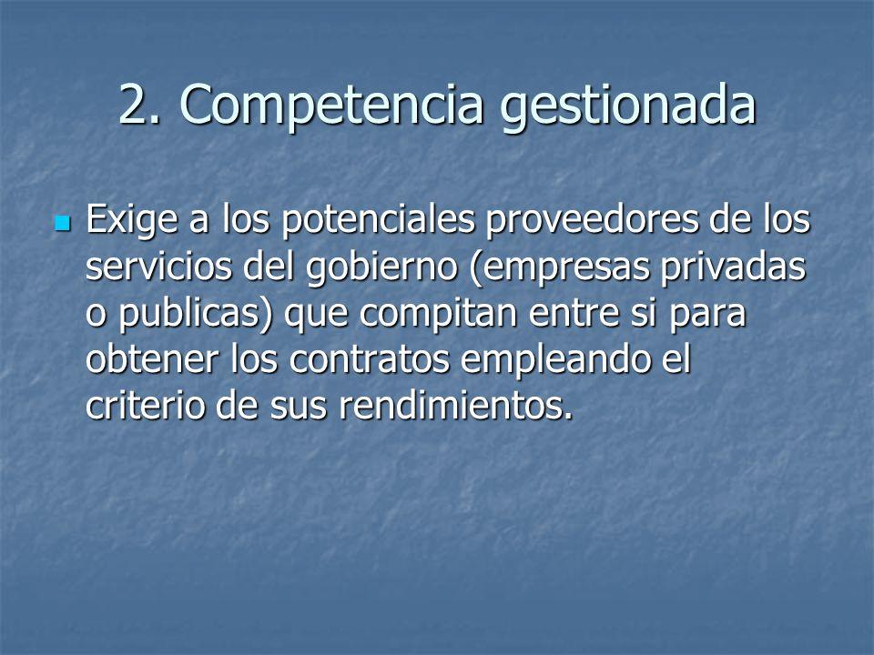 2. Competencia gestionada Exige a los potenciales proveedores de los servicios del gobierno (empresas privadas o publicas) que compitan entre si para