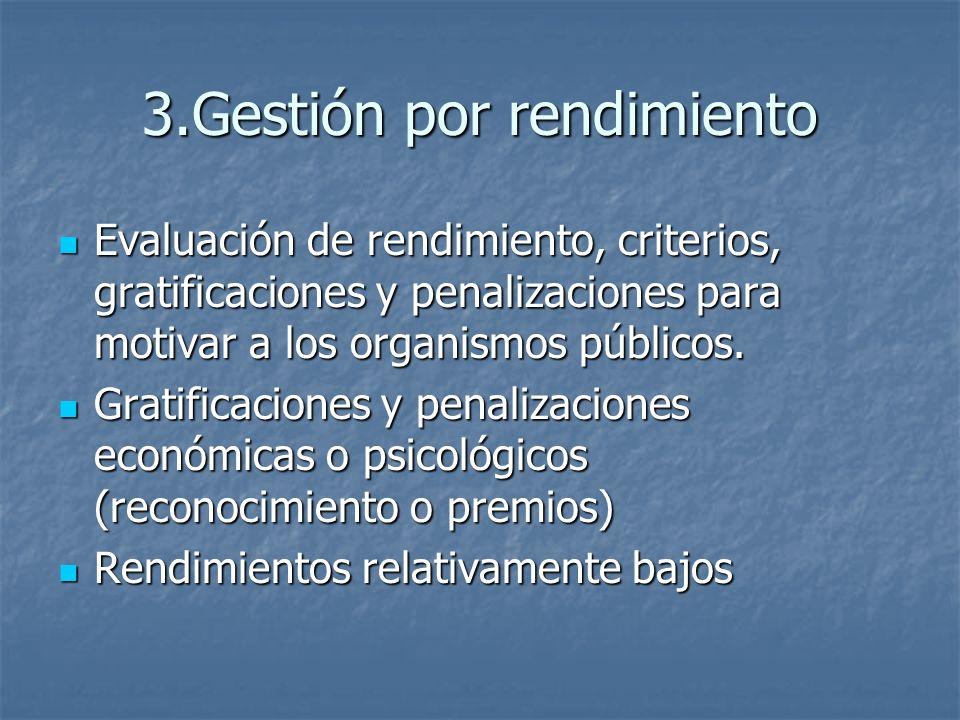 3.Gestión por rendimiento Evaluación de rendimiento, criterios, gratificaciones y penalizaciones para motivar a los organismos públicos.