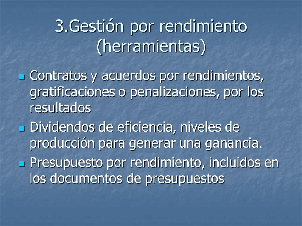 3.Gestión por rendimiento (herramientas) Contratos y acuerdos por rendimientos, gratificaciones o penalizaciones, por los resultados Contratos y acuerdos por rendimientos, gratificaciones o penalizaciones, por los resultados Dividendos de eficiencia, niveles de producción para generar una ganancia.