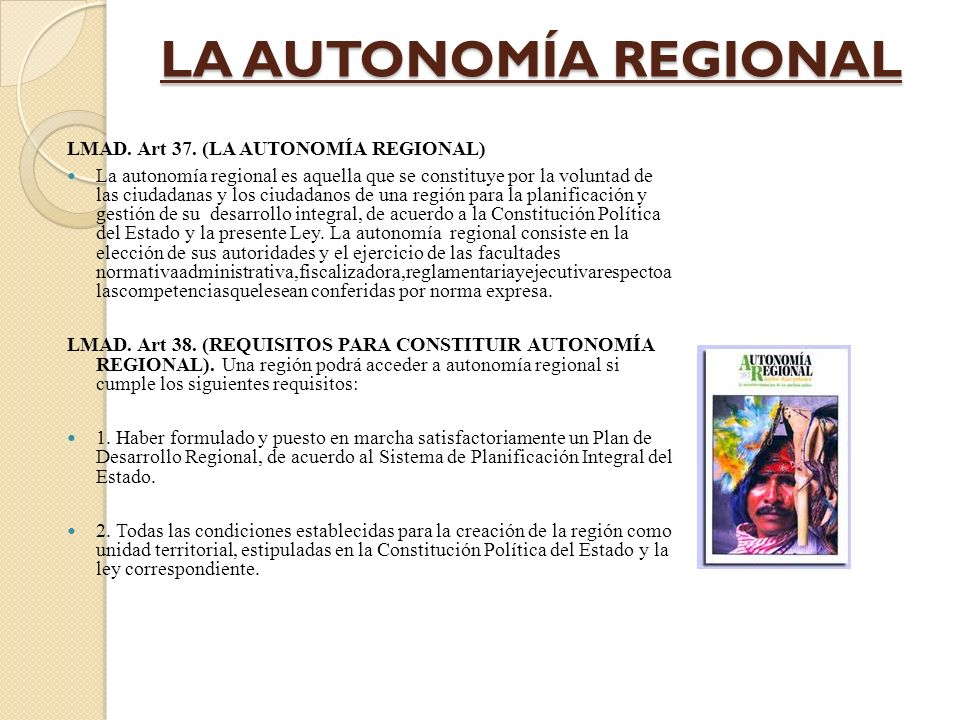 LA AUTONOMÍA REGIONAL LMAD. Art 37. (LA AUTONOMÍA REGIONAL) La autonomía regional es aquella que se constituye por la voluntad de las ciudadanas y los