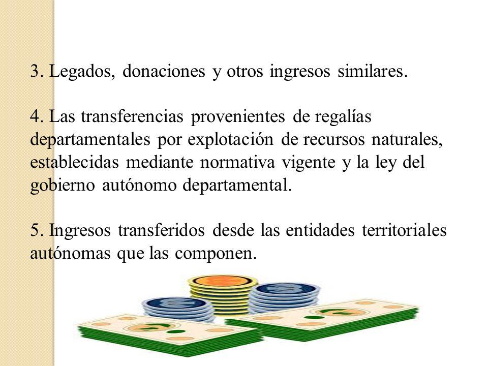3. Legados, donaciones y otros ingresos similares. 4. Las transferencias provenientes de regalías departamentales por explotación de recursos naturale