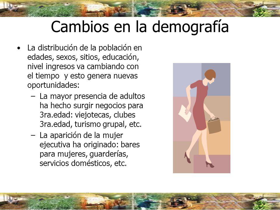Cambios en la demografía La distribución de la población en edades, sexos, sitios, educación, nivel ingresos va cambiando con el tiempo y esto genera