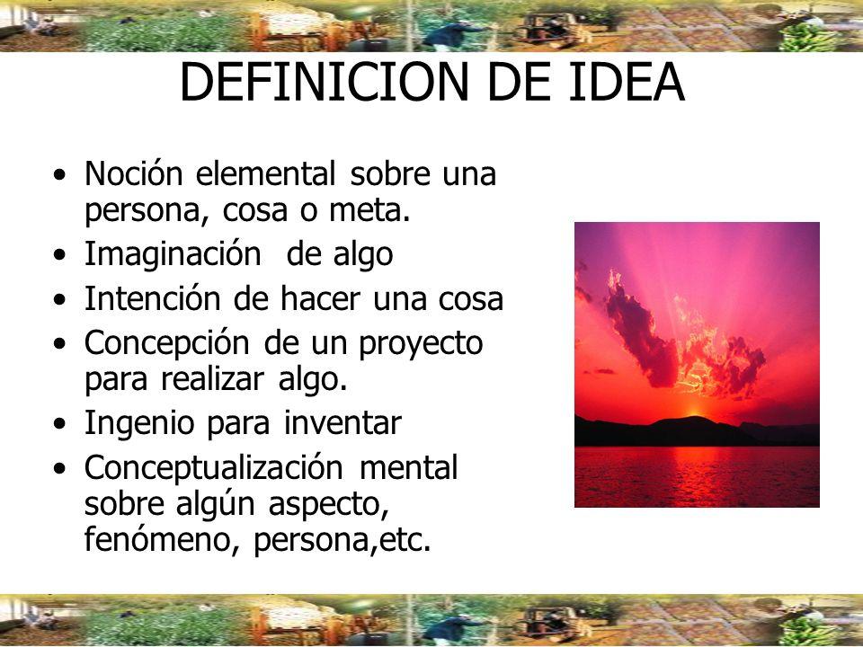 DEFINICION DE IDEA Noción elemental sobre una persona, cosa o meta. Imaginación de algo Intención de hacer una cosa Concepción de un proyecto para rea