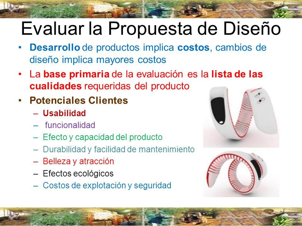 Evaluar la Propuesta de Diseño Desarrollo de productos implica costos, cambios de diseño implica mayores costos La base primaria de la evaluación es l