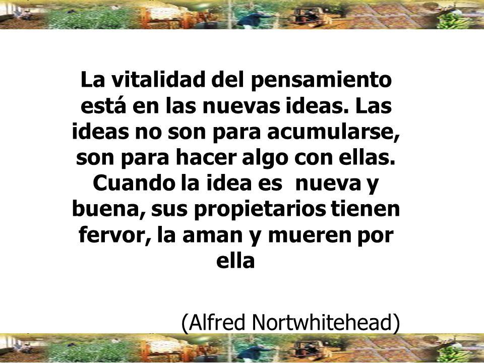 La vitalidad del pensamiento está en las nuevas ideas. Las ideas no son para acumularse, son para hacer algo con ellas. Cuando la idea es nueva y buen