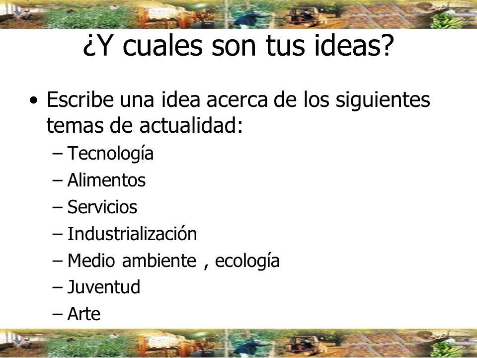 ¿Y cuales son tus ideas? Escribe una idea acerca de los siguientes temas de actualidad: –Tecnología –Alimentos –Servicios –Industrialización –Medio am