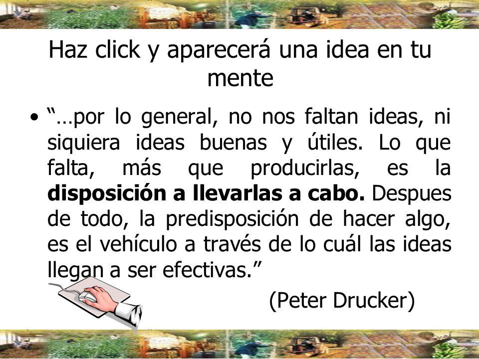 Haz click y aparecerá una idea en tu mente …por lo general, no nos faltan ideas, ni siquiera ideas buenas y útiles. Lo que falta, más que producirlas,